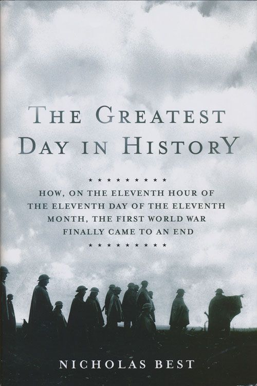 The Greatest Day in History How, on the Eleventh Hour of the Eleventh Day of the Eleventh Month, the First World War Finally Came to an End. Nicholas Best.