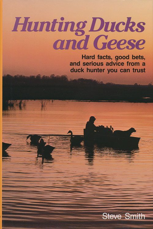 Hunting Ducks and Geese Hard Facts, Good Bets, and Serious Advice from a Duck Hunter You Can Trust. Steve Smith.