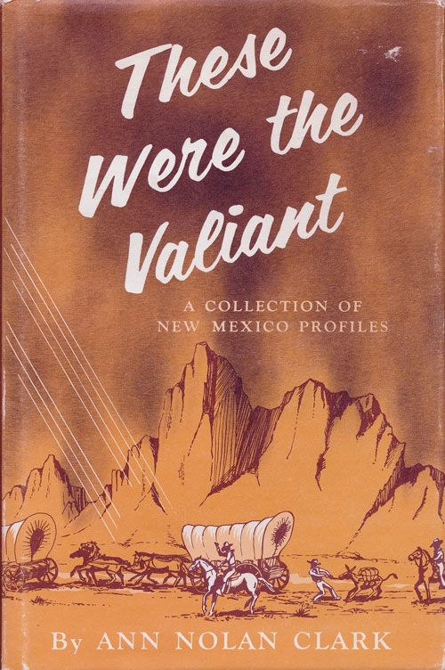These Were the Valiant A Collection of New Mexico Profiles. Ann Nolan Clark.