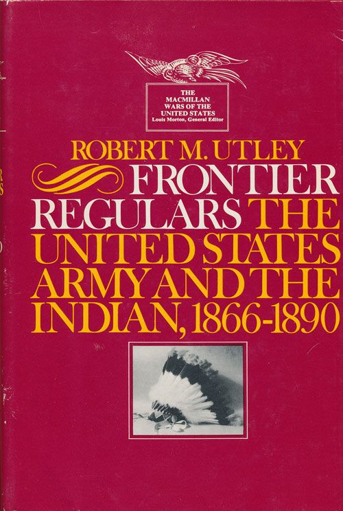 Frontier Regulars 1866-1891 The United States Army and the Indian, 1866-1890. Robert M. Utley.