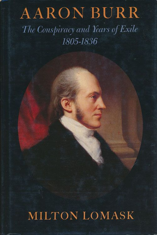 Aaron Burr The Conspiracy and Years of Exile 1805-1836. Milton Lomask.