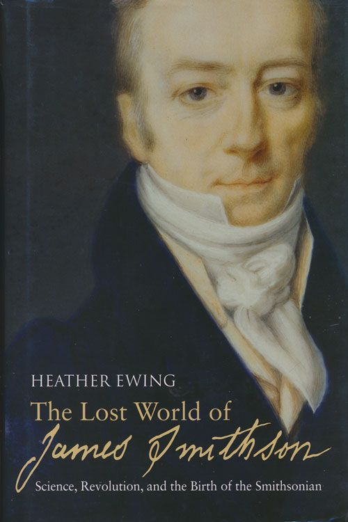 The Lost World of James Smithson Science, Revolution, and the Birth of the Smithsonian. Heather Ewing.