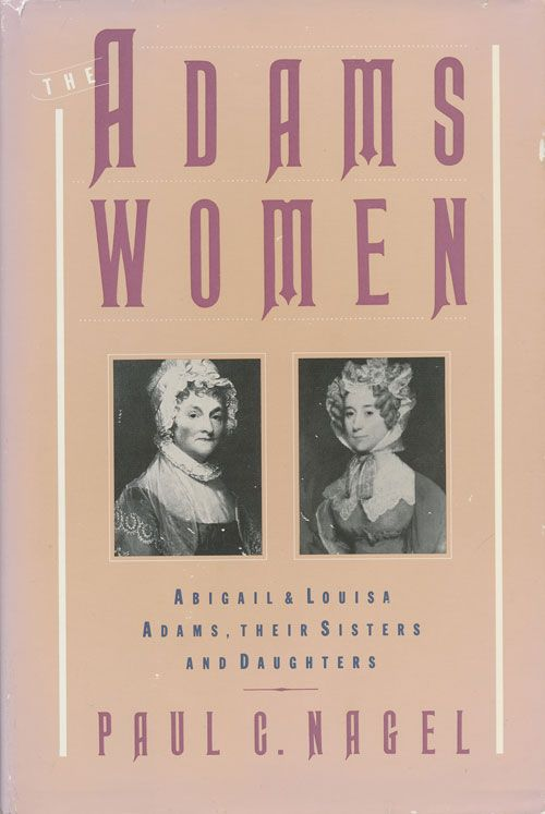 The Adams Women Abigail and Louisa Adams, Their Sisters, and Daughters. Paul C. Nagel.