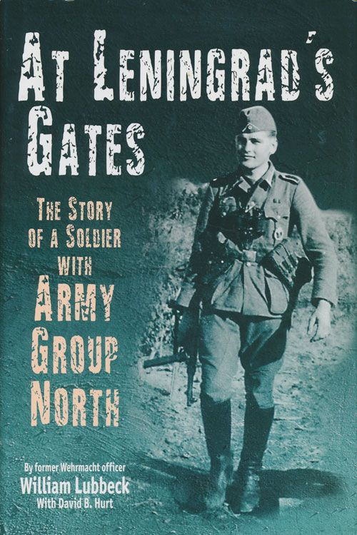 At Leningrad's Gates The Story of a Soldier with Army Group North. William Lubbeck, David B. Hurt.