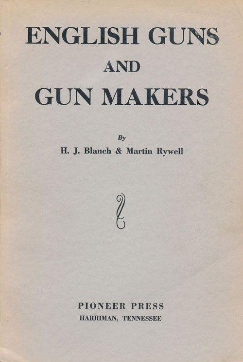 English Guns and Gun Makers Century of Guns and Complete Compilation of all English, Irish and Scottish Gun Makers from 1500 to Date. H. J. Blanch, Martin Rywell.