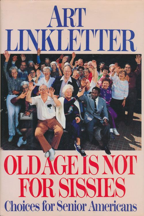 Old Age is Not for Sissies Choices for Serior Americans. Art Linkletter.