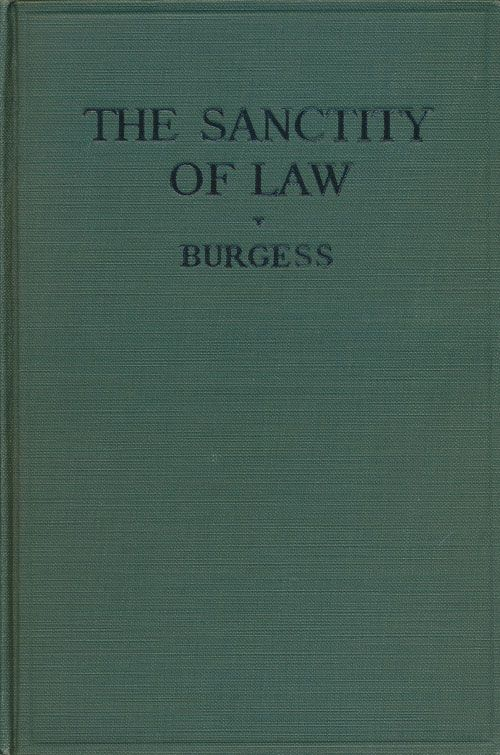 The Sanctity of Law In What Does it Consist? John W. Burgess.