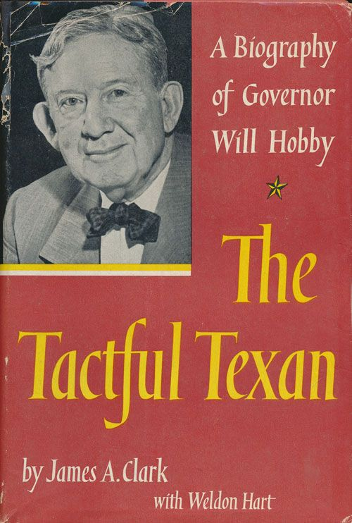 The Tactful Texan A Biography of Governor Will Hobby. James A. Clark, Weldon Hart.
