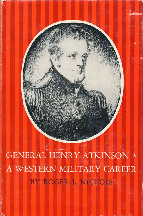 General Henry Atkinson A Western Military Career. Roger L. Nichols.
