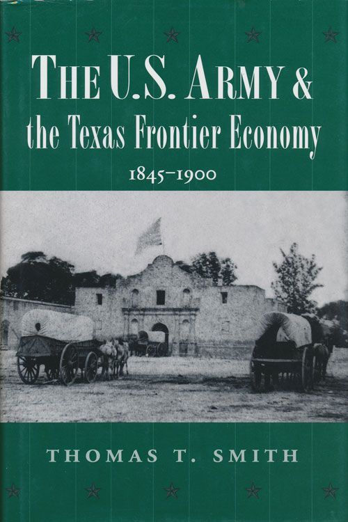 The U.S. Army and the Texas Frontier Economy, 1845-1900. Thomas T. Smith.
