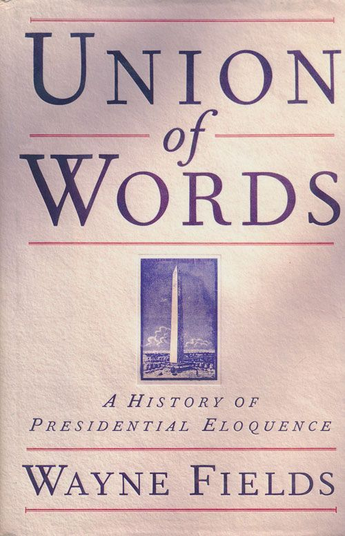 Union of Words A History of Presidential Eloquence. Wayne Fields.