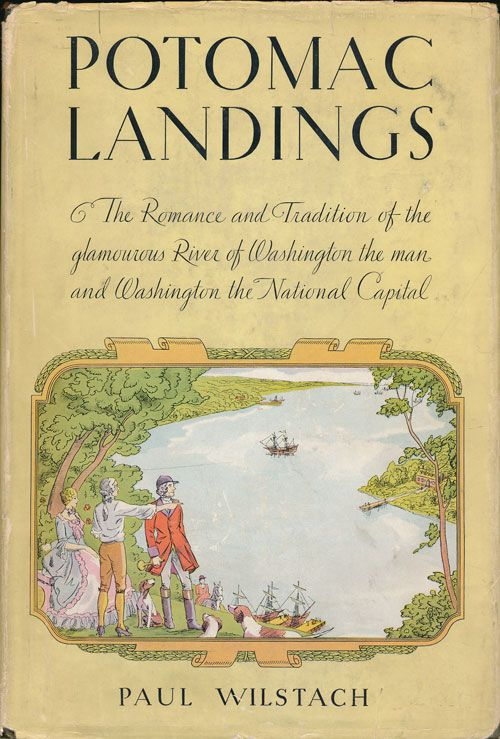 Potomac Landings The Romance and Tradition of the Glamourous River of Washington the Man and Washington the National Capital. Paul Wilstach.