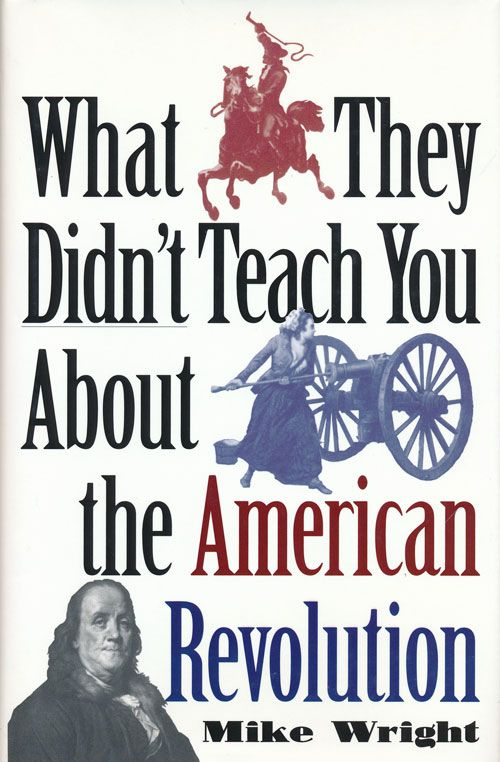 What They Didn't Teach You about the American Revolution. Mike Wright.