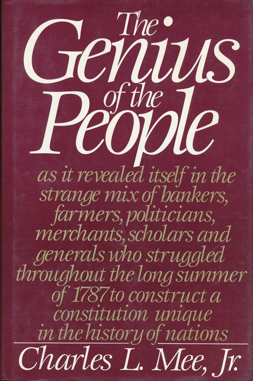The Genius of the People As it Revealed Itself in the Strange Mix of Bankers, Farmers, Politicians, Merchants, Scholars and Generals Who Struggled Throughout the Long Summer of 1787 to Construct a Constitution Unique in the History of Nations. Charles L. Mee Jr.
