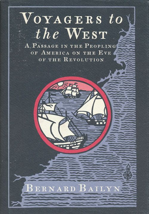 Voyagers to the West A Passage in the Peopling of America on the Eve of the Revolution. Bernard Bailyn.