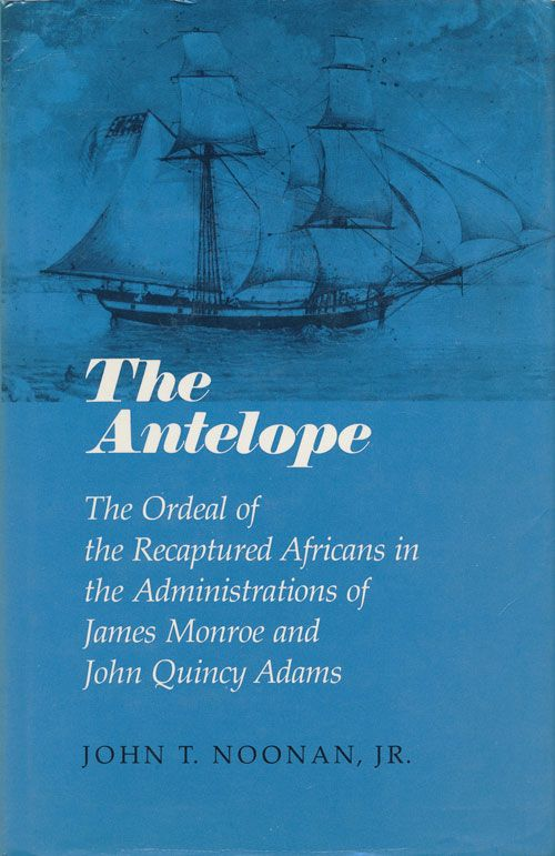 The Antelope The Ordeal of the Recaptured Africans in the Administrations of James Monroe and John Quincy Adams. John Thomas Noonan.