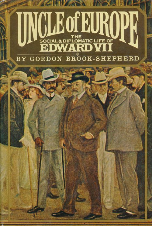 Uncle of Europe The Social and Diplomatic Life of Edward VII. Gordon Brook-Shepherd.