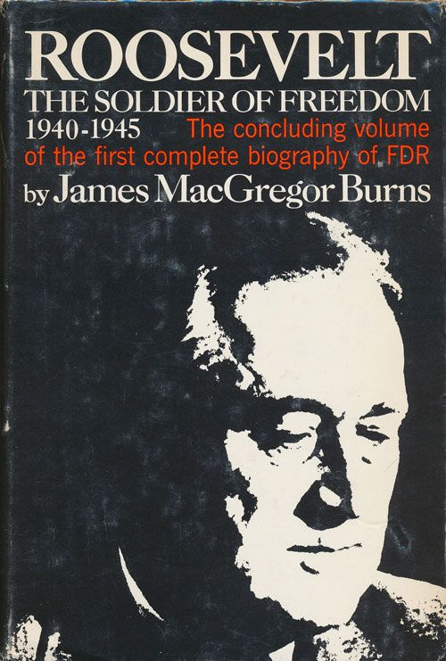 Roosevelt: the Soldier of Freedom 1940-1945 The Concluding Volume of the First Complete Biography of FDR. James MacGregor Burns.