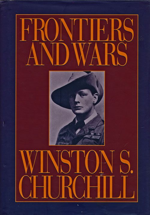 Frontiers and Wars His Four Early Books Covering His Life As Soldier and War Correspondent Edited Into One Volume. Winston S. Churchill.