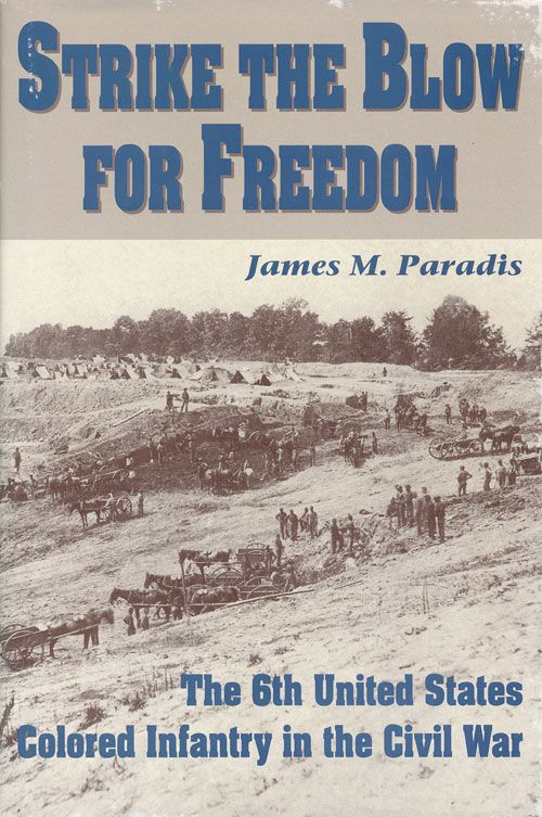Strike the Blow for Freedom The 6th United States Colored Infantry in the Civil War. James M. Paradis.