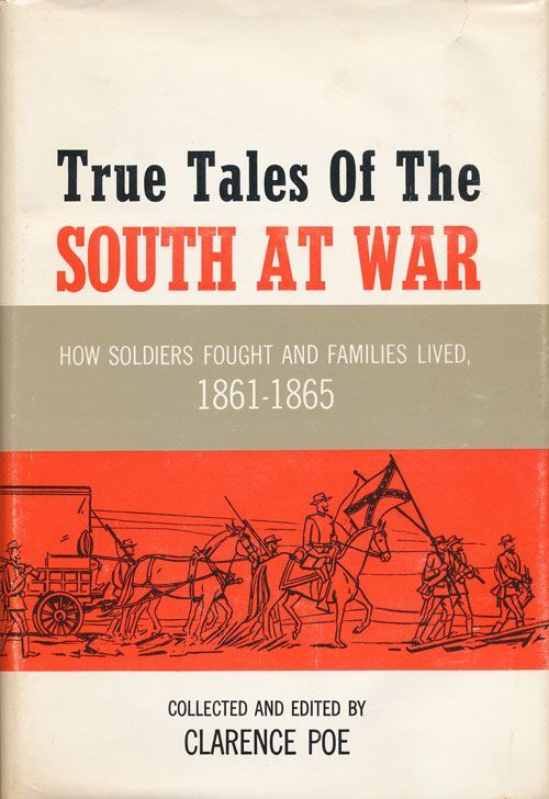 True Tales of the South At War How Soldiers Fought and Families Lived, 1861-1865. Clarence Poe.