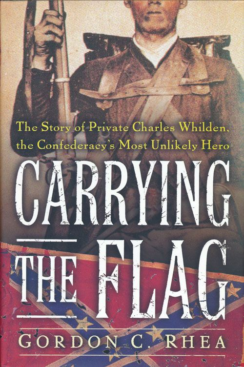 Carrying The Flag The Story of Private Charles Whilden, The Confederacy's Most Unlikely Hero. Gordon C. Rhea.