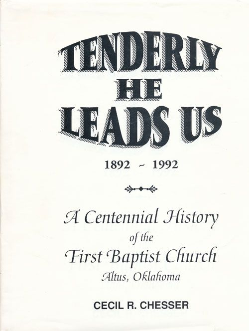 Tenderly He Leads Us 1892-1992 A Centennial History of the First Baptist Church Altus, Oklahoma. Cecil R. Chesser.