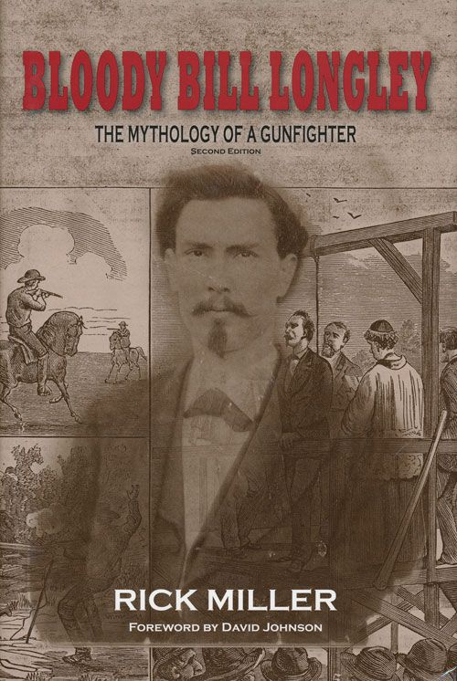 Bloody Bill Longley The Mythology of a Gunfighter. Rick Miller.