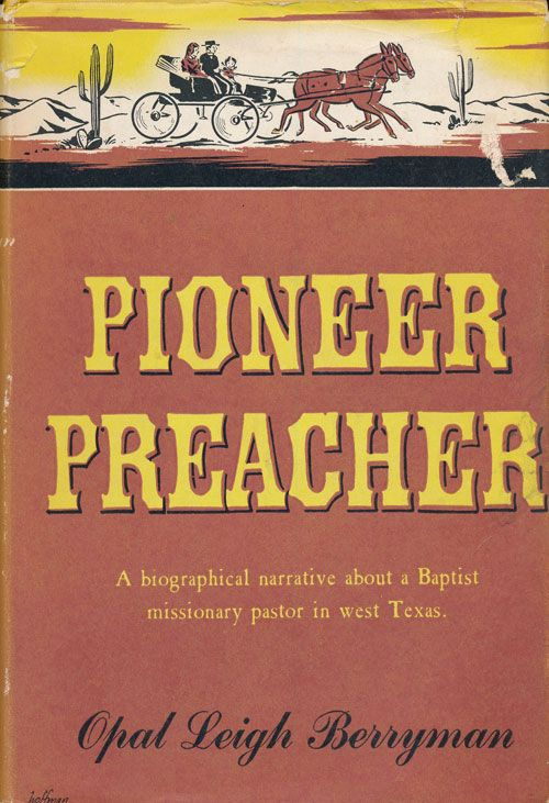 Pioneer Preacher A Biographical Narrative about a Baptist Missionary Pastor in West Texas. Opal Leigh Berryman.