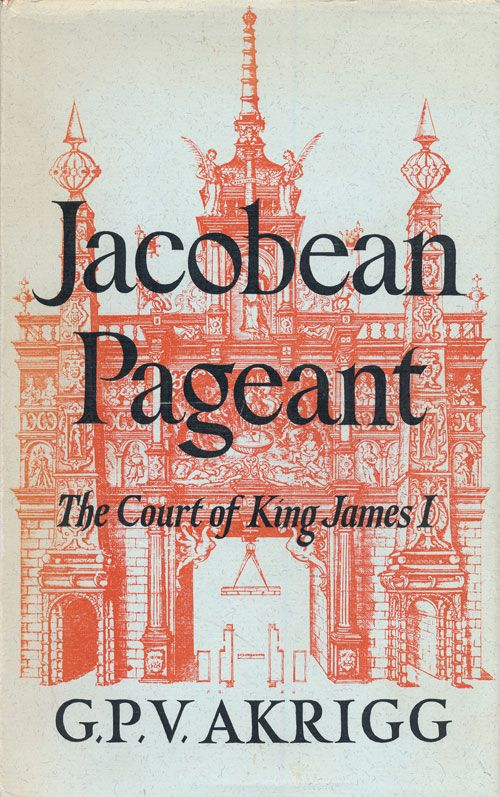 Jacobean Pageant or the Court of King James I. G. P. V. Akrigg.