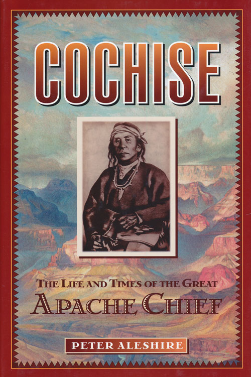 Cochise The Life and Times of the Great Apache Chief. Peter Aleshire.