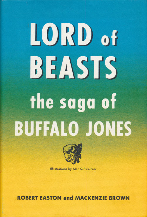 Lord of Beasts The Saga of Buffalo Jones. Robert Easton, Mackenzie Brown.