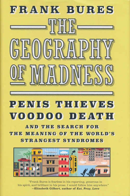 The Geography of Madness Penis Thieves, Voodoo Death, and the Search for the Meaning of the World's Strangest Syndromes. Frank Bures.