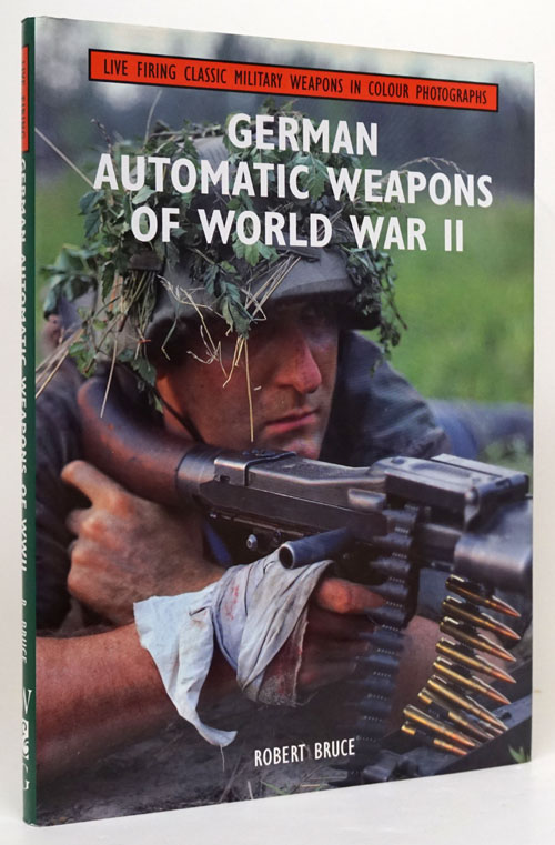 German Automatic Weapons of World War II Live Firing Classic Military Weapons in Colour Photographs. Robert Bruce.