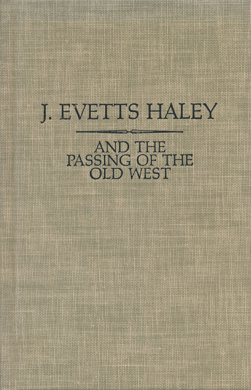 And the Passing of the Old West. J. Evetts Haley.