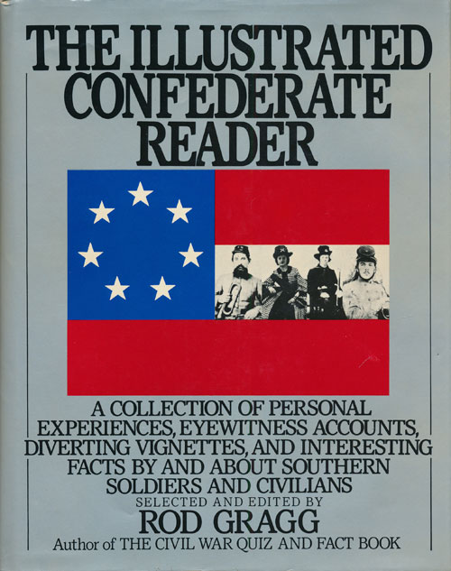 The Illustrated Confederate Reader A Collection of Personal Experiences, Eyewitness Accounts, Diverting Vignettes, and Interesting Facts about Southern Soldiers and Civilians. Rod Gragg.