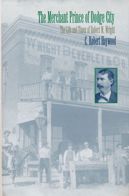 The Merchant Prince of Dodge City The Life and Times of Robert M. Wright. C. Robert Haywood.