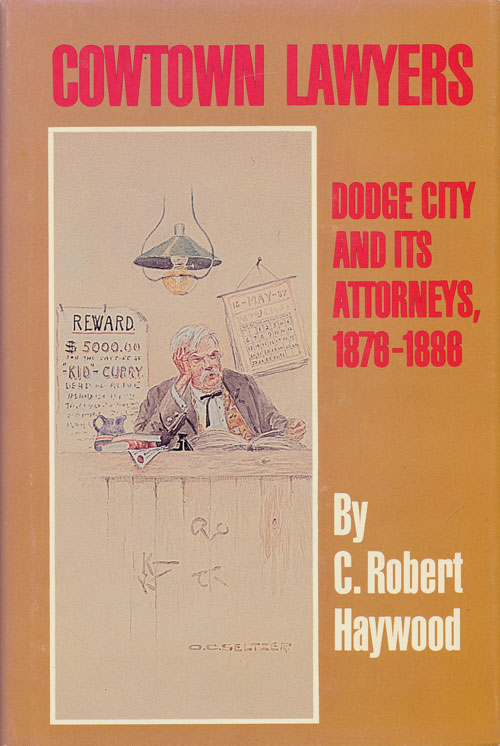 Cowtown Lawyers Dodge City and its Attorneys, 1876-1886. C. Robert Haywood.