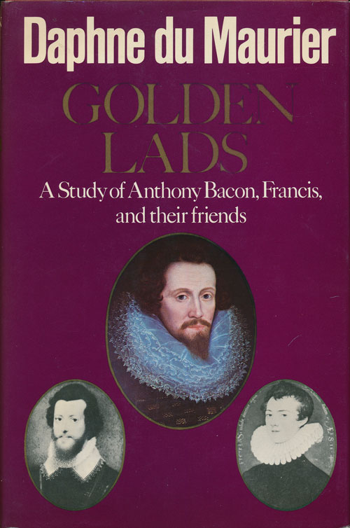 Golden Lads A Study of Anthony Bacon, Francis, and Their Friends. Daphne Du Maurier.