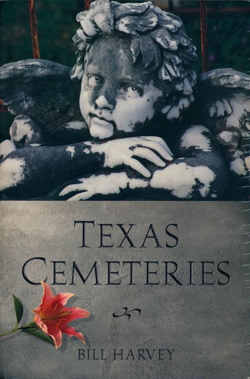 Texas Cemeteries The Resting Places of Famous, Infamous, and Just Plain Interesting Texans. Bill Harvey.