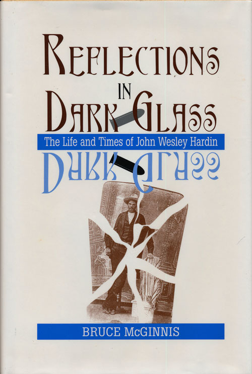 Reflections in Dark Glass The Life and Times of John Wesley Hardin. Bruce McGinnis.
