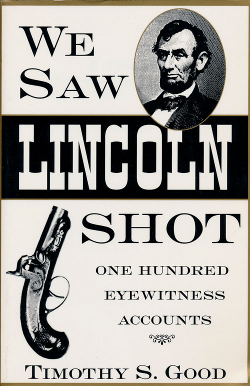 We Saw Lincoln Shot One Hundred Eyewitness Accounts. Timothy S. Good.