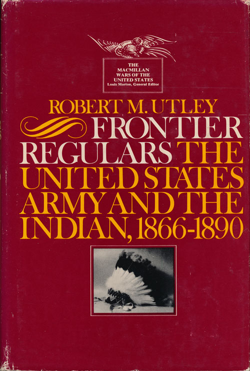 Frontier Regulars 1866-1891 The United States Army and the Indian. Robert M. Utley.