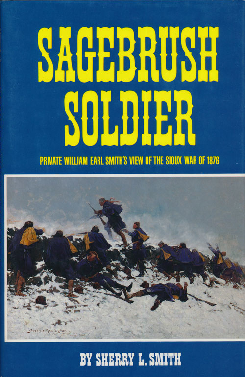 Sagebrush Soldier Private William Earl Smith's View of the Sioux War of 1876. Sherry L. Smith.