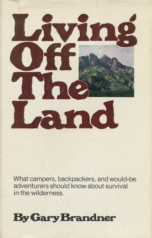 Living Off the Land What Campers, Backpackers, and Would-Be Adventurers Should Know about Survival in the Winderness. Gary Brandner.