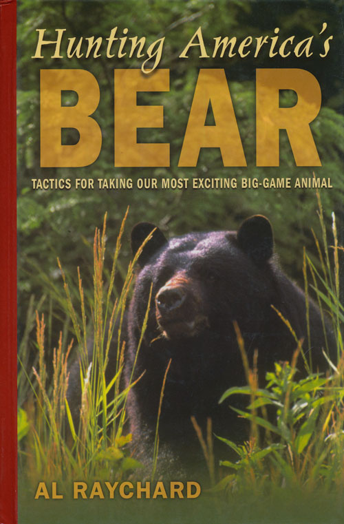 Hunting America's Bear Tactics for Taking Our Most Exciting Big-Game Animal. Al Raychard.