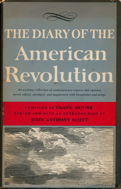 The Diary of the American Revolution 1775-1781 An Exciting Collection of Contemporary Reports and Opinion, Newly Edited, Abridged, and Augmented with Broadsides and Songs. Frank Moore.