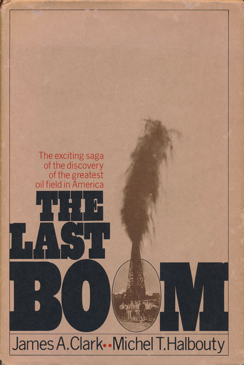 The Last Boom The Exciting Saga of the Discovery of the Greatest Oil Field in America. James A. Clark, Michel Halbouty.