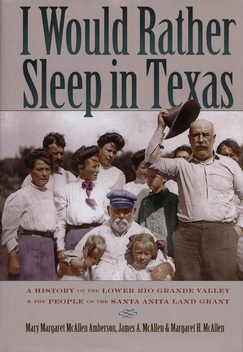 I Would Rather Sleep in Texas A History of the Lower Rio Grande Valley and the People of the Santa Anita Land Grant. Mary Margaret Amberson, James McAllen, McAllen Margaret.