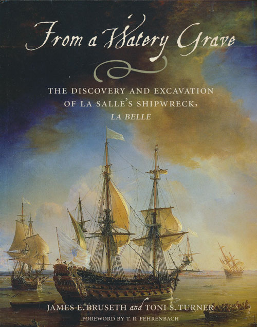 From a Watery Grave The Discovery and Excavation of La Salle's Shipwreck, La Belle. James E. Bruseth, Toni S. Turner.